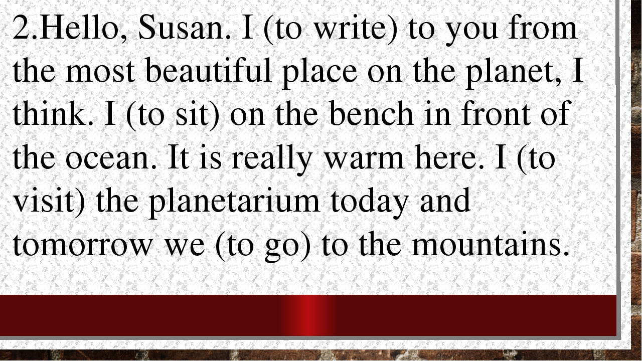 2.Hello, Susan. I (to write) to you from the most beautiful place on the plan...