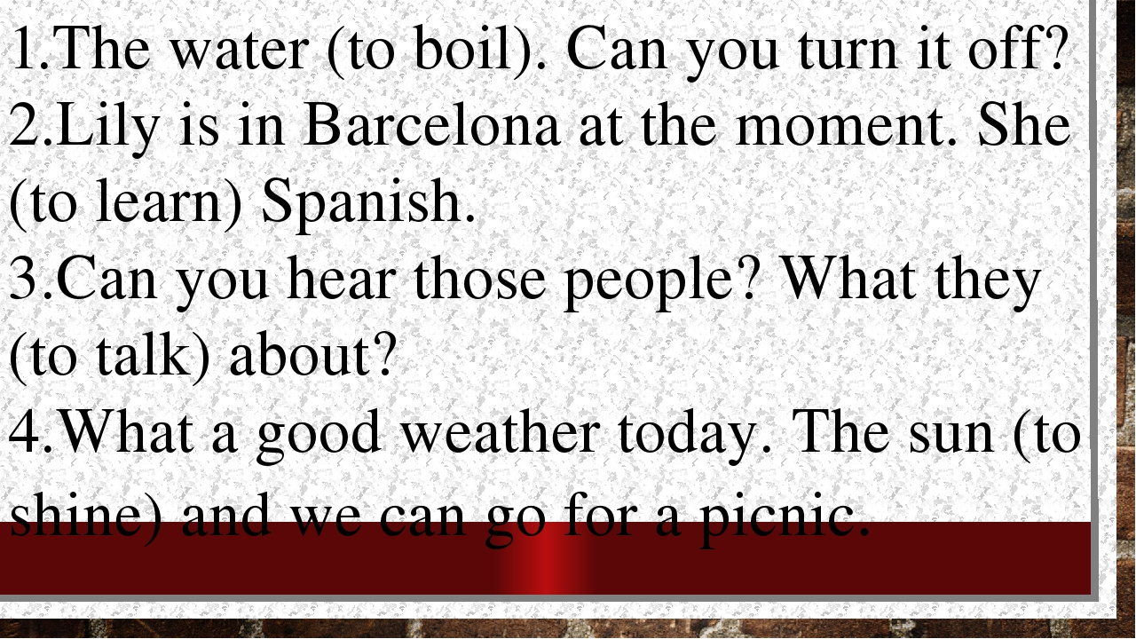 1.The water (to boil). Can you turn it off? 2.Lily is in Barcelona at the mom...
