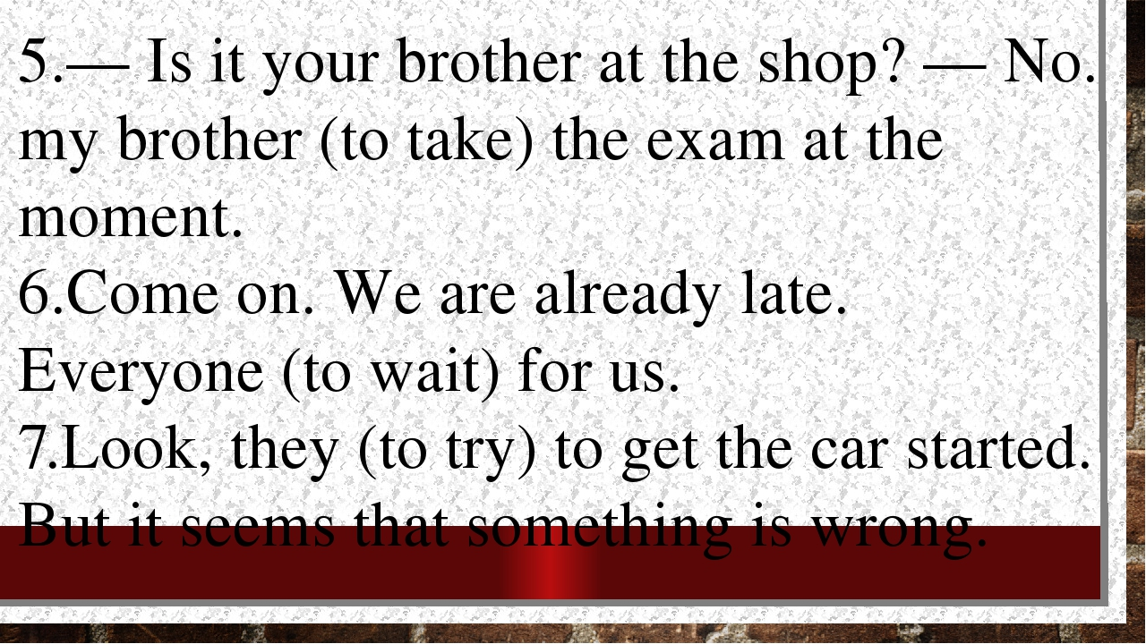 5.— Is it your brother at the shop? — No. my brother (to take) the exam at th...