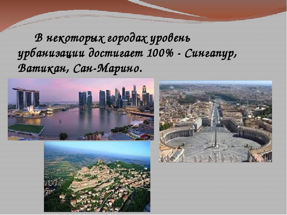 В некоторых городах уровень урбанизации достигает 100% - Сингапур, Ватикан,...