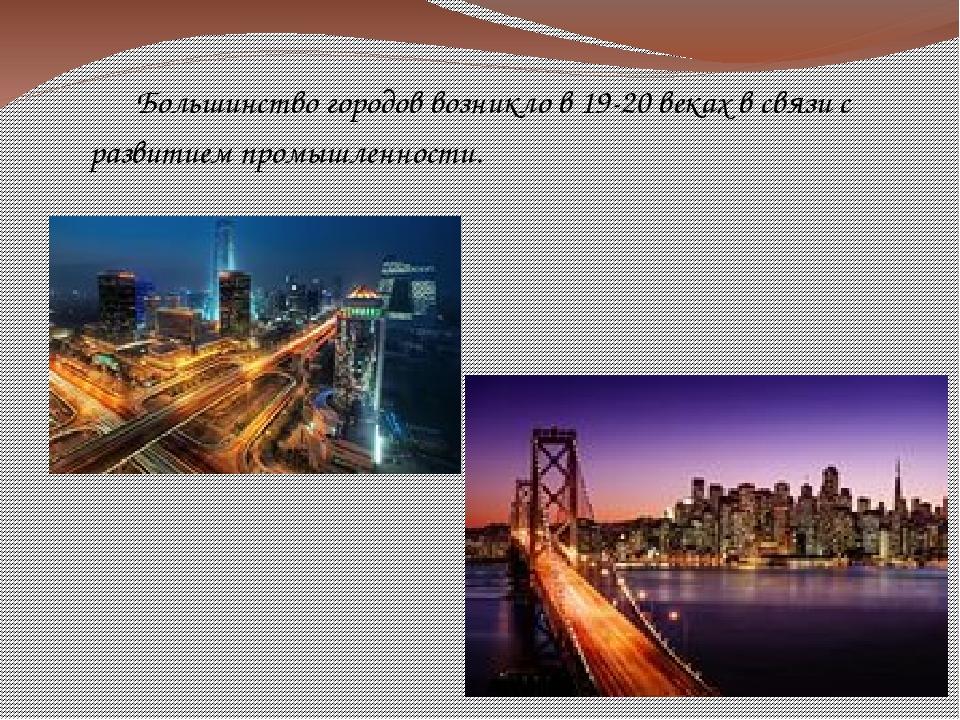 Большинство городов возникло в 19-20 веках в связи с развитием промышленности.