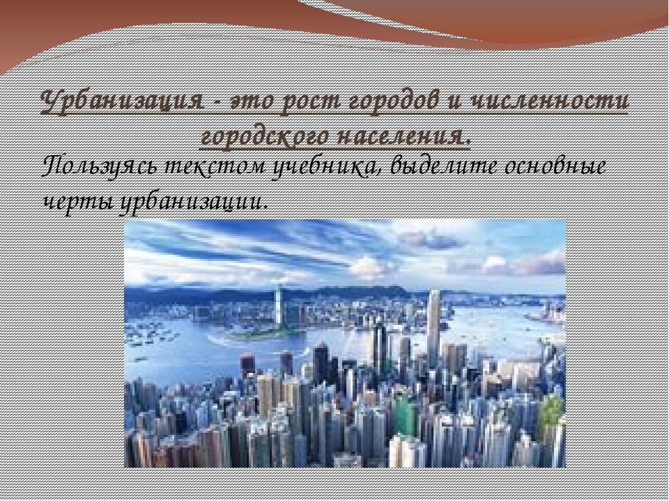 Урбанизация - это рост городов и численности городского населения. Пользуясь...