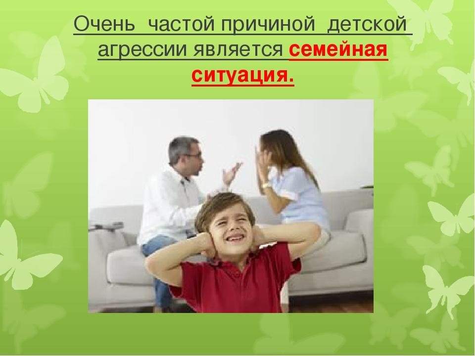 Очень частой причиной детской агрессии является семейная ситуация.