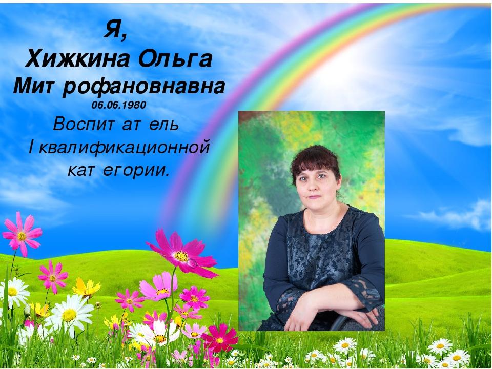 Я, Хижкина Ольга Митрофановнавна 06.06.1980 Воспитатель I квалификационной ка...