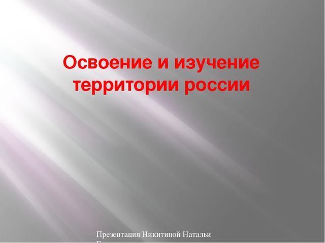 Освоение и изучение территории россии доклад 7628