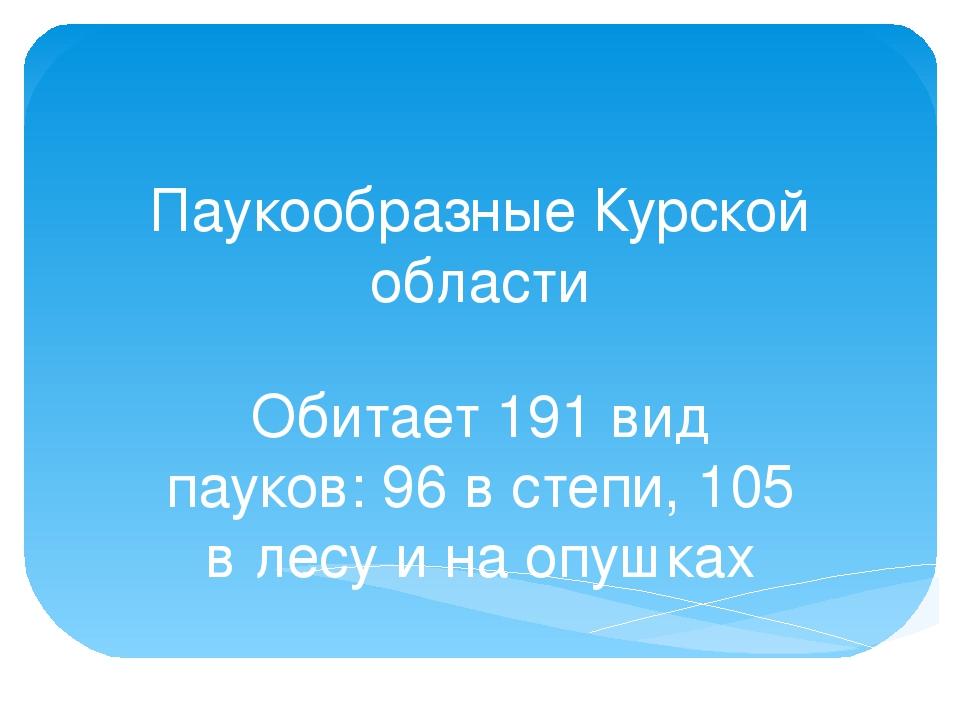 Паукообразные Курской области Обитает 191 вид пауков: 96 в степи, 105 в лесу...