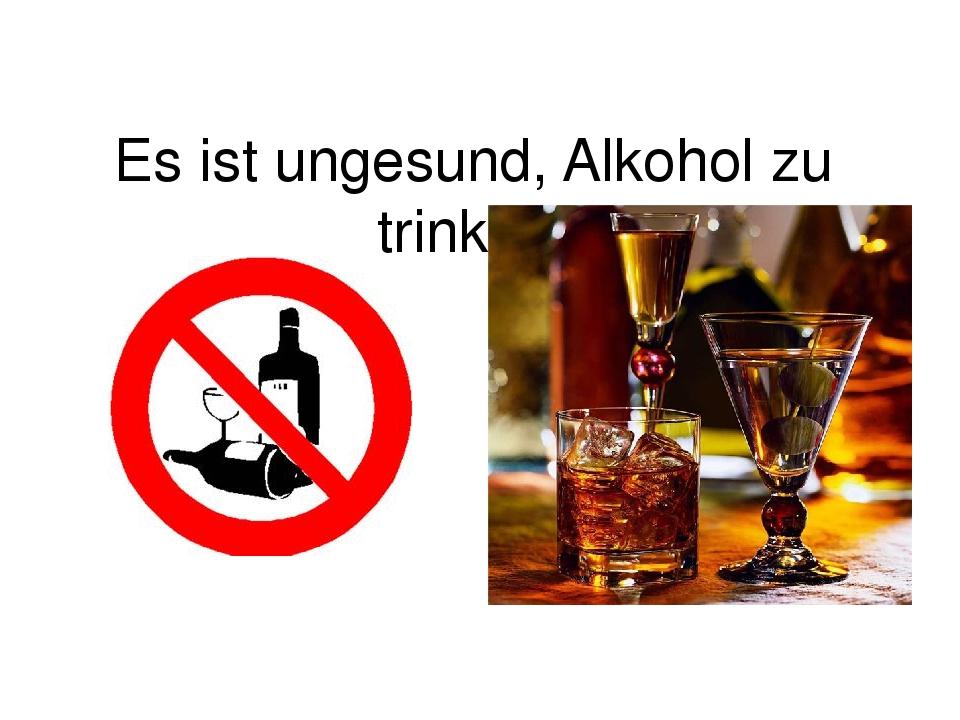 Es ist ungesund, Alkohol zu trinken.