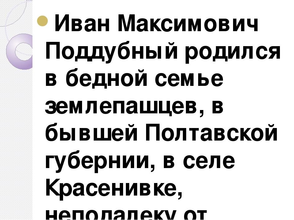 Иван Максимович Поддубный родился в бедной семье землепашцев, в бывшей Полтав...