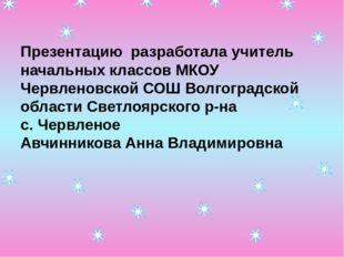 Презентацию разработала учитель начальных классов МКОУ Червленовской СОШ Волг