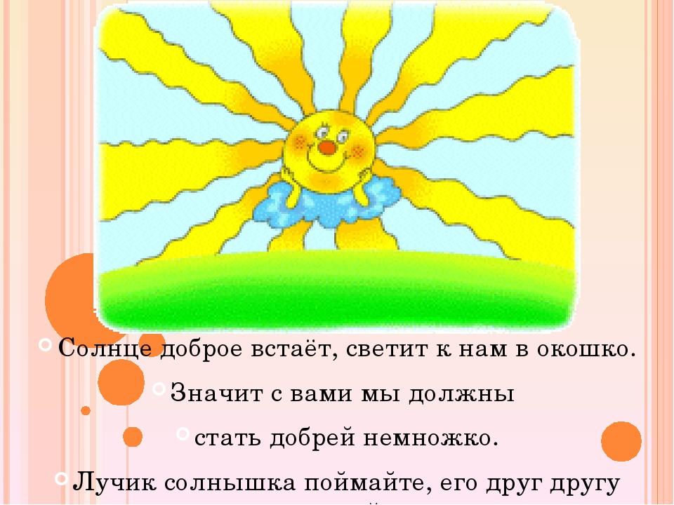 Солнце доброе встаёт, светит к нам в окошко. Значит с вами мы должны стать до...