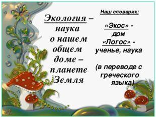 Наш словарик: «Экос» - дом «Логос» - ученье, наука (в переводе с греческого