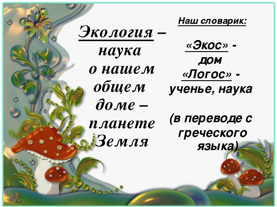 Наш словарик: «Экос» - дом «Логос» - ученье, наука (в переводе с греческого...
