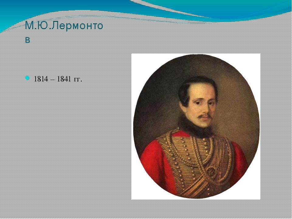 М.Ю.Лермонтов 1814 – 1841 гг.