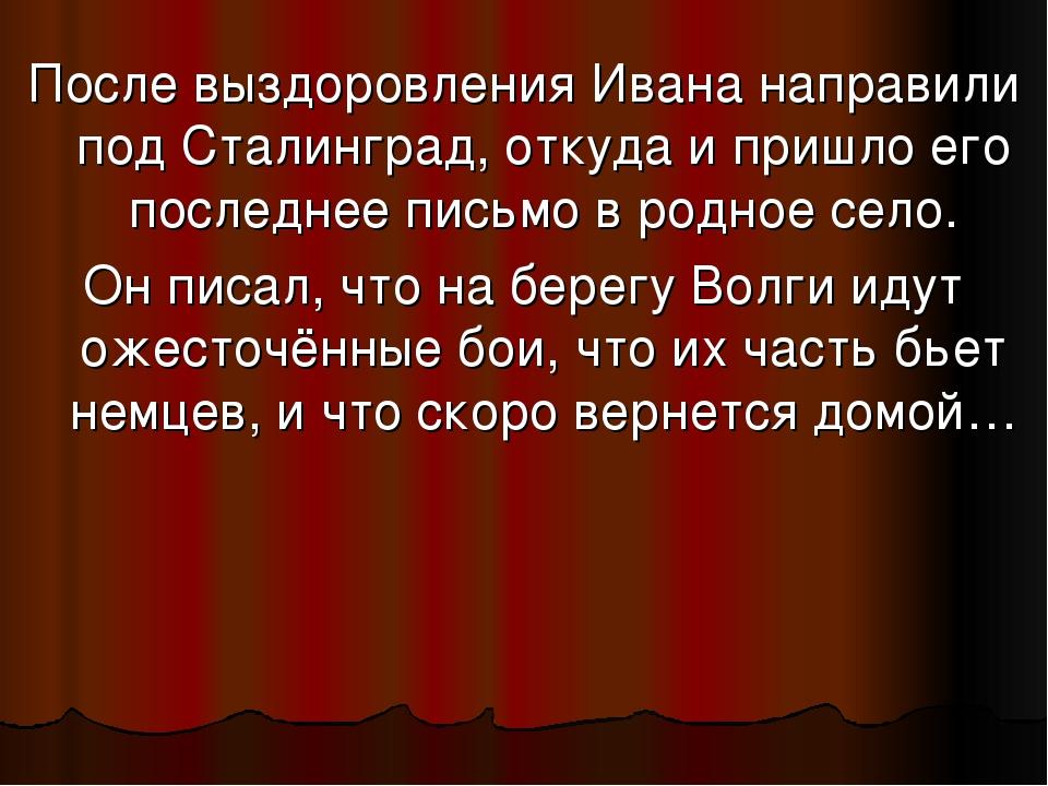 После выздоровления Ивана направили под Сталинград, откуда и пришло его после...