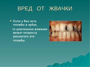 ВРЕД ОТ ЖВАЧКИ Если у Вас есть пломбы в зубах, то длительное жевание может по