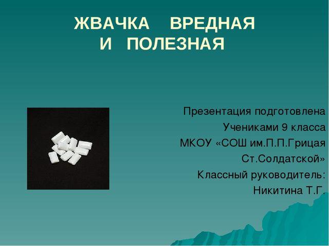 ЖВАЧКА ВРЕДНАЯ И ПОЛЕЗНАЯ Презентация подготовлена Учениками 9 класса МКОУ «С...