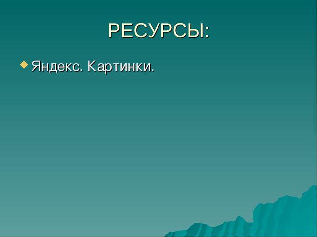 РЕСУРСЫ: Яндекс. Картинки.