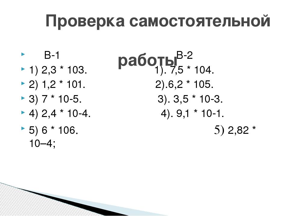 В-1 В-2 1) 2,3 * 103. 1). 7,5 * 104. 2) 1,2 * 101. 2).6,2 * 105. 3) 7 * 10-5...