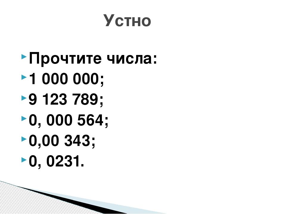 Прочтите числа: 1000000; 9123789; 0, 000564; 0,00 343; 0, 0231. Устно