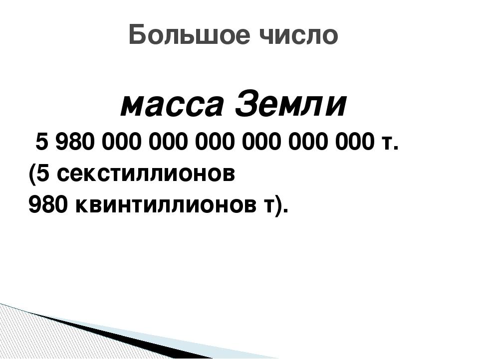 масса Земли 5 980 000 000 000 000 000 000 т. (5 секстиллионов 980 квинтиллио...