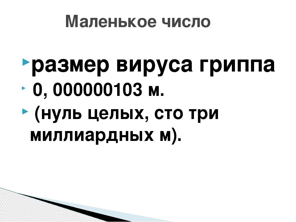 размер вируса гриппа 0, 000000103 м. (нуль целых, сто три миллиардных м). Мал...