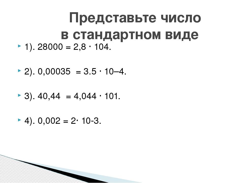 1). 28000 = 2,8 · 104. 2). 0,00035 = 3.5 · 10–4. 3). 40,44 = 4,044 · 101. 4)....
