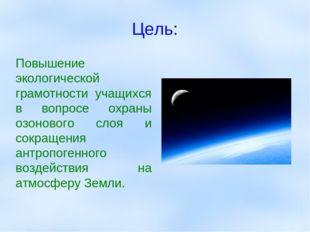Цель: Повышение экологической грамотности учащихся в вопросе охраны озонового