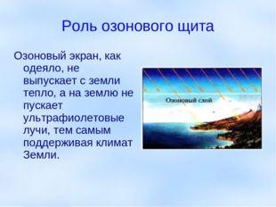 Роль озонового щита Озоновый экран, как одеяло, не выпускает с земли тепло, а