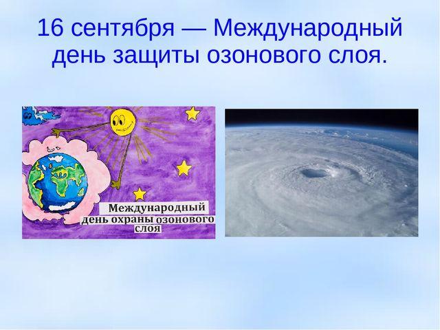 16 сентября — Международный день защиты озонового слоя.