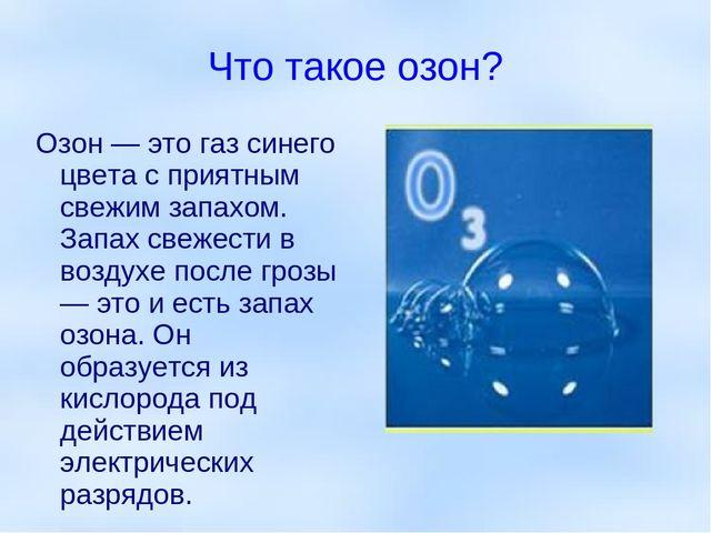 Что такое озон? Озон — это газ синего цвета с приятным свежим запахом. Запах...