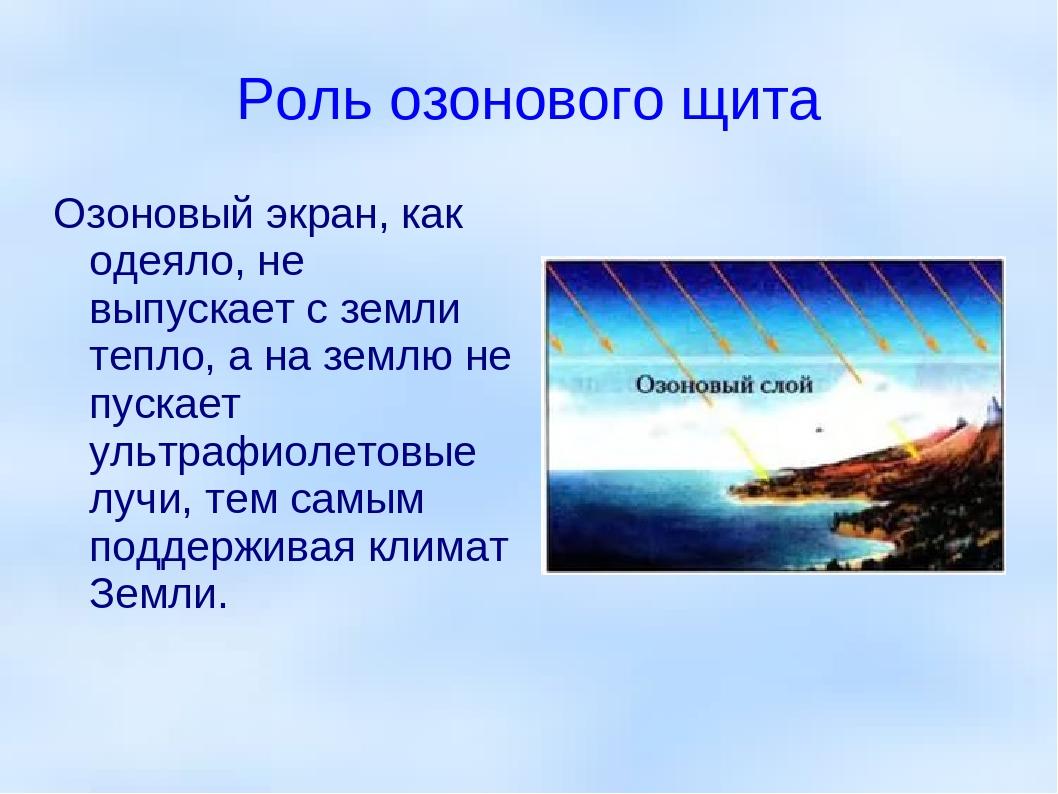 Роль озонового щита Озоновый экран, как одеяло, не выпускает с земли тепло, а...