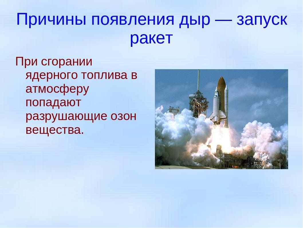 Причины появления дыр — запуск ракет При сгорании ядерного топлива в атмосфер...
