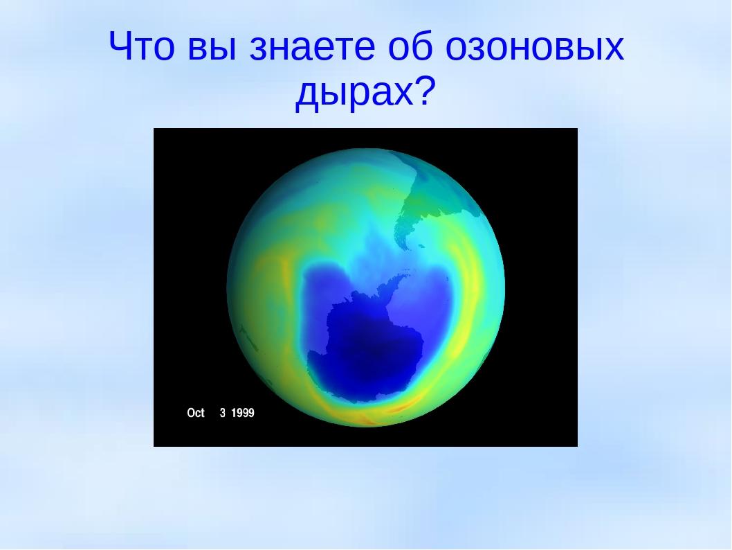 Что вы знаете об озоновых дырах?