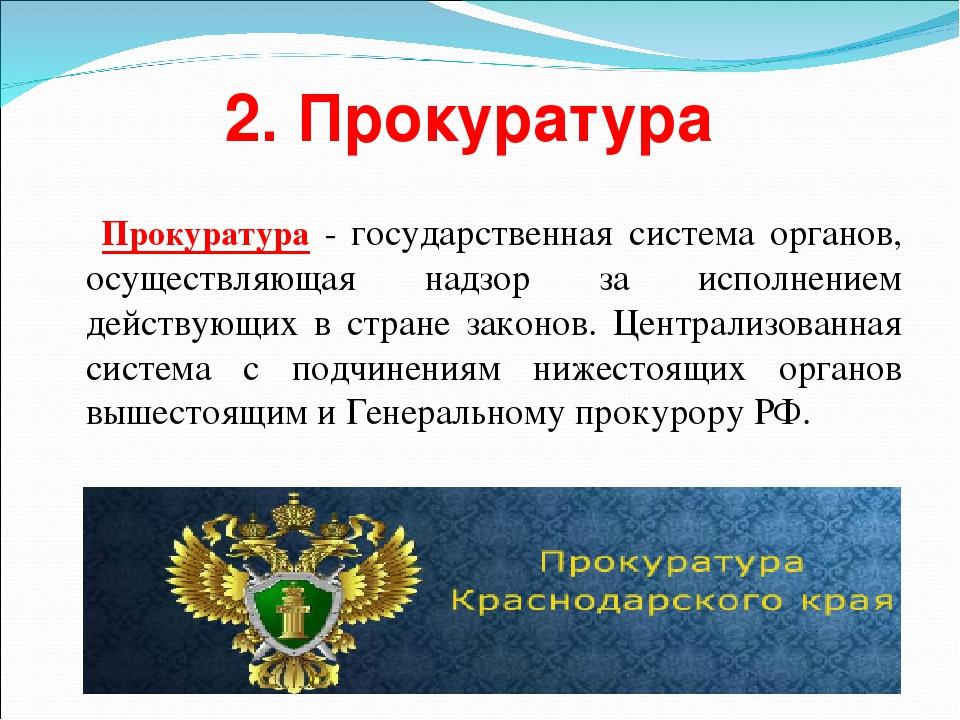 2. Прокуратура Прокуратура - государственная система органов, осуществляющая...