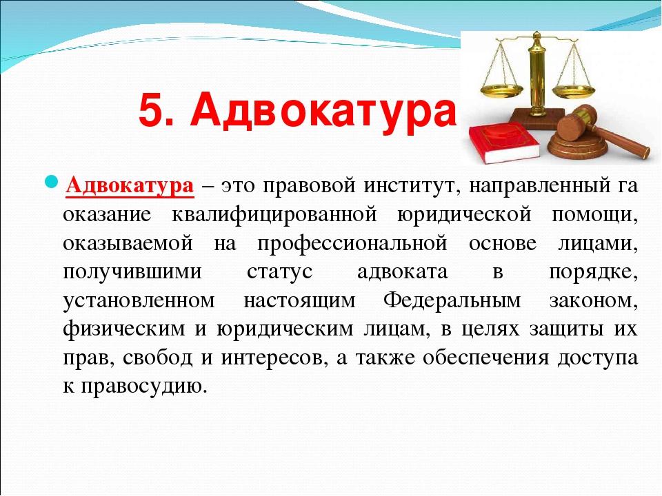 5. Адвокатура Адвокатура – это правовой институт, направленный га оказание кв...