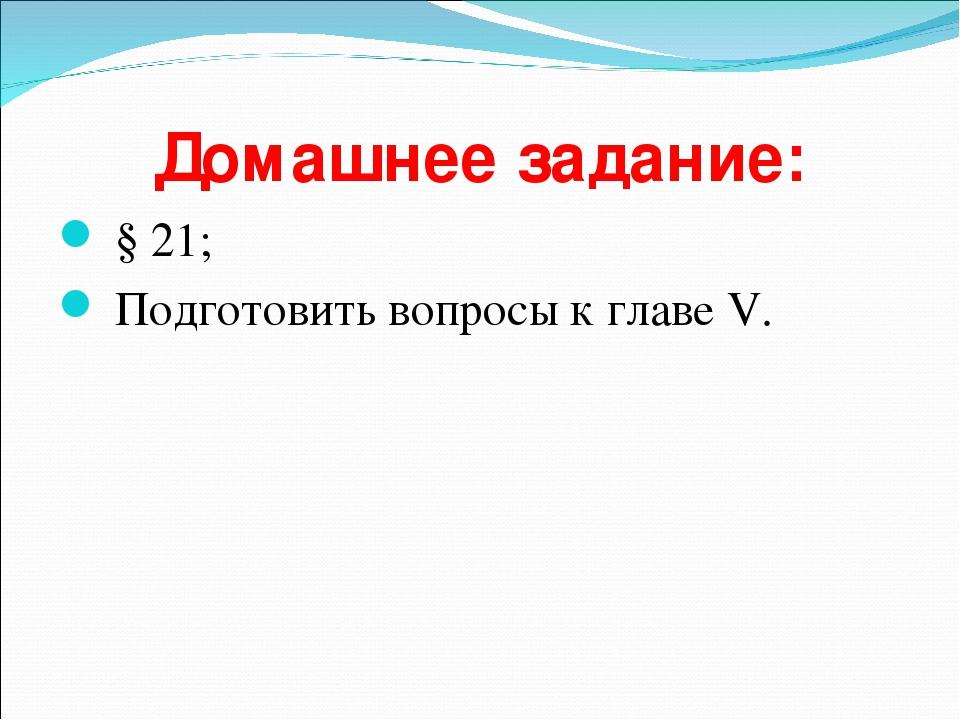 Домашнее задание: § 21; Подготовить вопросы к главе V.