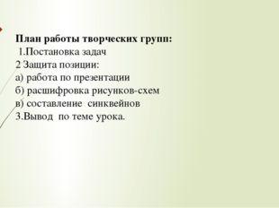 План работы творческих групп: 1.Постановка задач 2 Защита позиции: а) работа