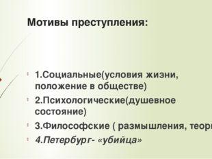 Мотивы преступления: 1.Социальные(условия жизни, положение в обществе) 2.Псих
