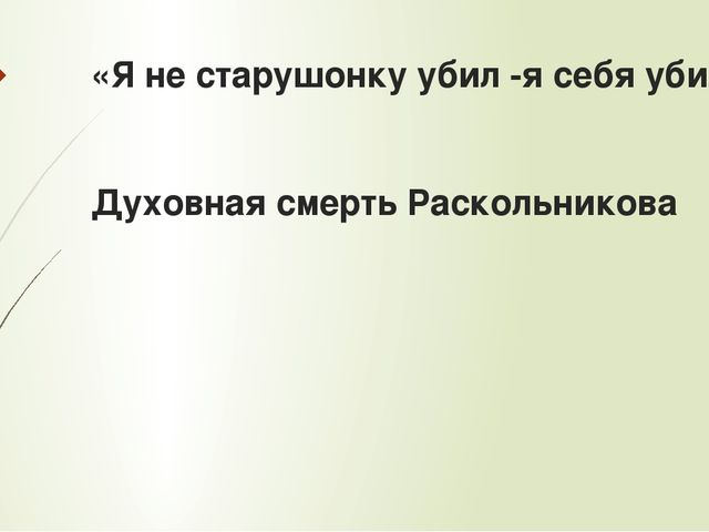 «Я не старушонку убил -я себя убил» Духовная смерть Раскольникова