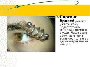Пирсинг бровей делают уже те, кому недостаточно металла, носимого в ушах. Чащ