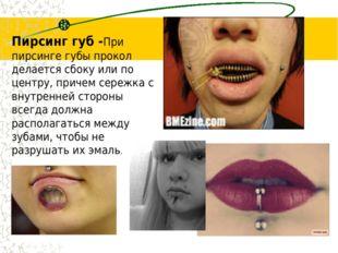 Пирсинг губ -При пирсинге губы прокол делается сбоку или по центру, причем се