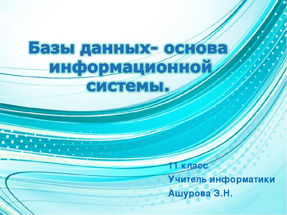 11 класс Учитель информатики Ашурова З.Н.