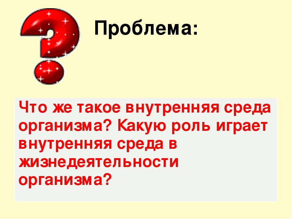 Проблема: Что же такое внутренняя среда организма? Какую роль играет внутренн...
