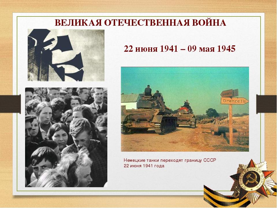 ВЕЛИКАЯ ОТЕЧЕСТВЕННАЯ ВОЙНА 22 июня 1941 – 09 мая 1945 Немецкие танки переход...