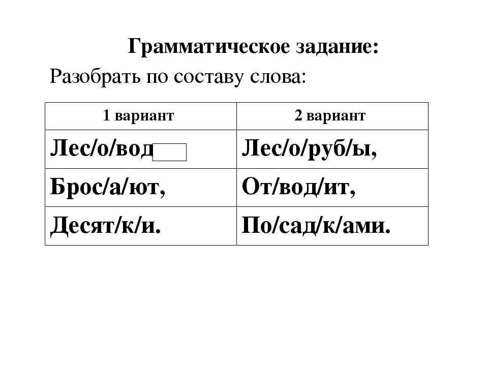Грамматическое задание: Разобрать по составу слова: 1 вариант 2 вариант Лес...