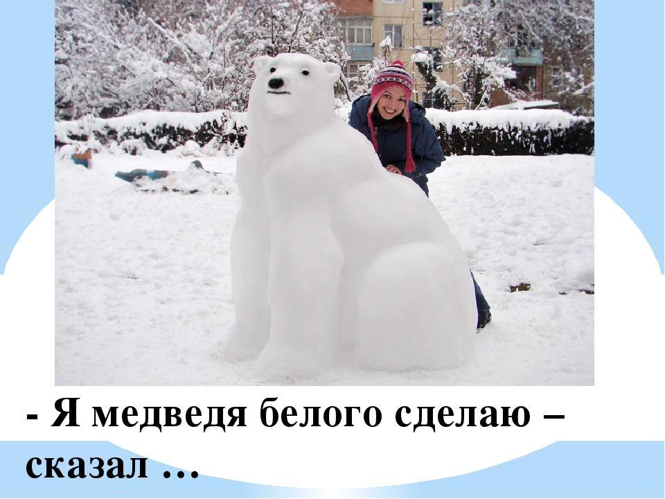 - Я медведя белого сделаю – сказал …