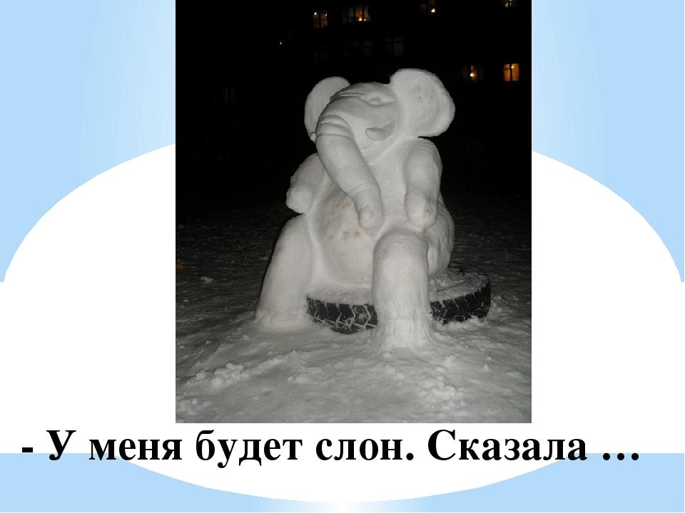 - У меня будет слон. Сказала …