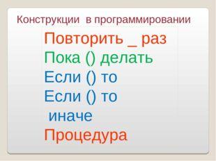 Конструкции в программировании Повторить _ раз Пока () делать Если () то Если