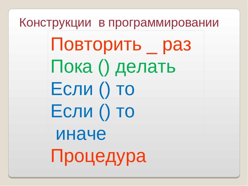 Конструкции в программировании Повторить _ раз Пока () делать Если () то Если...