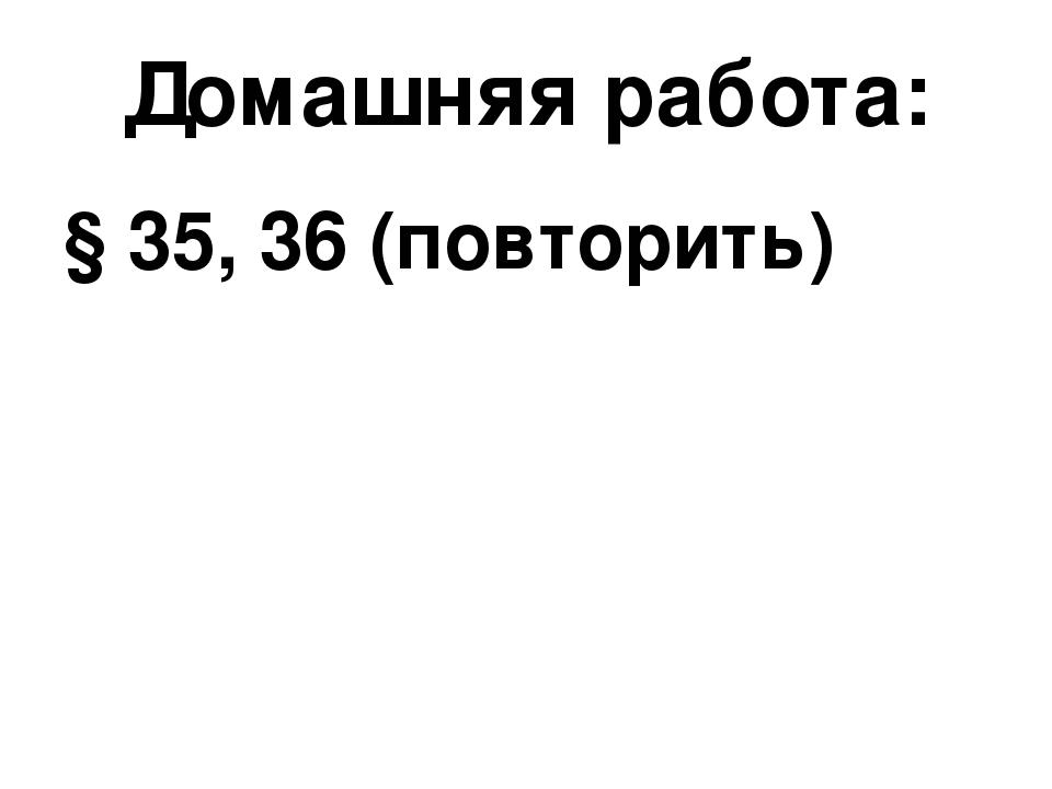 Домашняя работа: § 35, 36 (повторить)